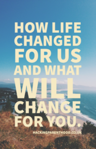 How life changed for us and what will change for you. -Hacking Parenthood