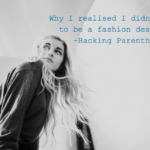 Why I realised I didn't want to be a fashion designer -Hacking Parenthood