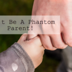 Don't Be A Phantom Parent!