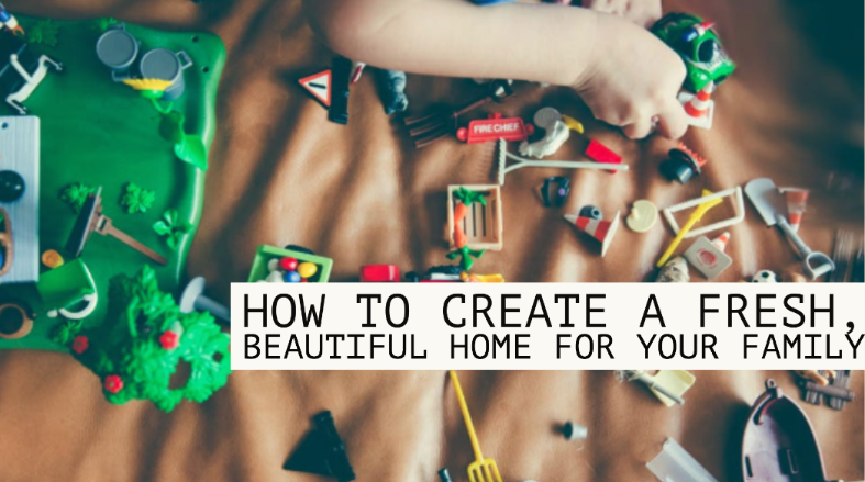 How To Create A Fresh, Beautiful Home For Your Family