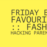 Friday Easy Favourites Fashion Hacking Parenthood