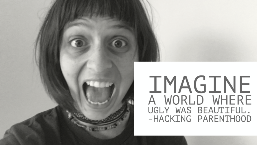 Imagine a world where ugly was beautiful. -Hacking Parenthood