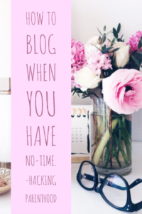 How to Blog when you have no-time. -Hacking Parenthood