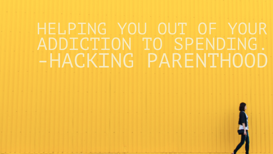 Helping you out of your addiction to spending. -Hacking Parenthood