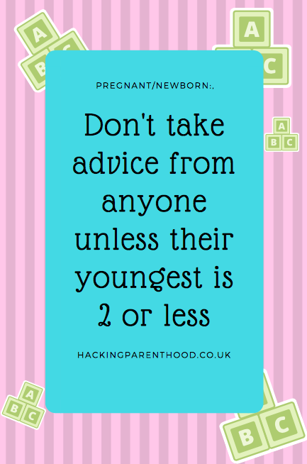 Pregnant/newborn: Don't take advice from anyone unless their youngest is 2 or less.