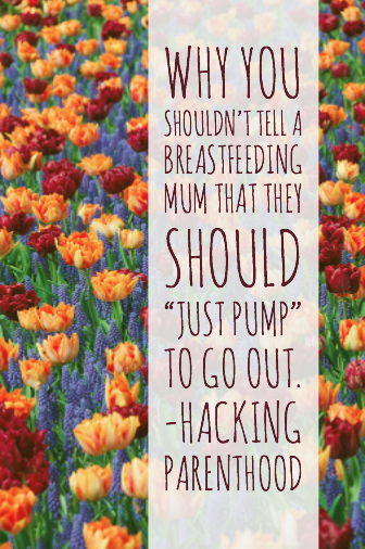 "Why you shouldn't tell a breastfeeding mum that they should ""just pump"" to go out.-Hacking Parenthood"