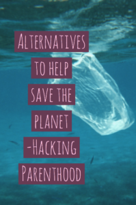 Alternatives to help save the planet -Hacking Parenthood