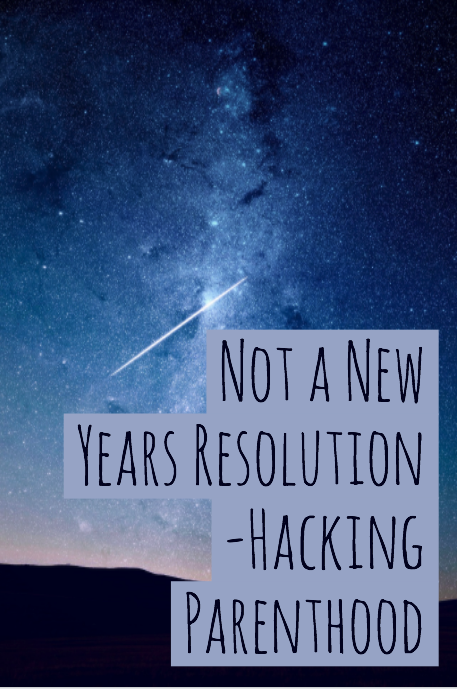 Not a New Years Resolution -Hacking Parenthood
