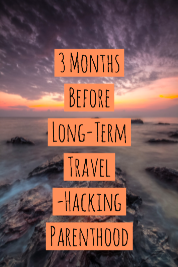 3 Months Before Long-Term Travel -Hacking Parenthood
